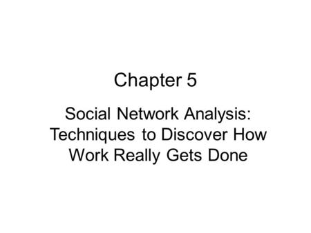 Chapter 5 Social Network Analysis: Techniques to Discover How Work Really Gets Done.