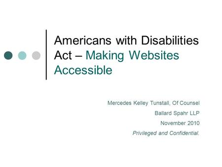 Americans with Disabilities Act – Making Websites Accessible Mercedes Kelley Tunstall, Of Counsel Ballard Spahr LLP November 2010 Privileged and Confidential.