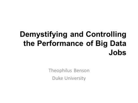 Demystifying and Controlling the Performance of Big Data Jobs Theophilus Benson Duke University.