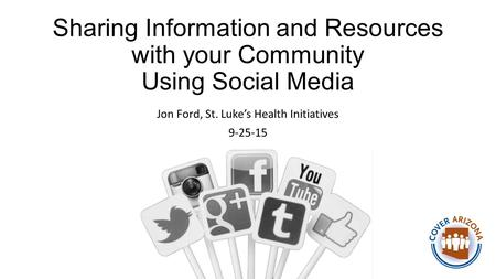 Sharing Information and Resources with your Community Using Social Media Jon Ford, St. Luke's Health Initiatives 9-25-15.