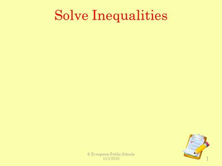 Solve Inequalities 1 © Evergreen Public Schools 11/1/2010.
