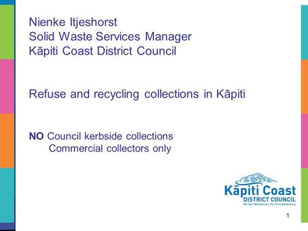 1 Nienke Itjeshorst Solid Waste Services Manager Kāpiti Coast District Council Refuse and recycling collections in Kāpiti NO Council kerbside collections.