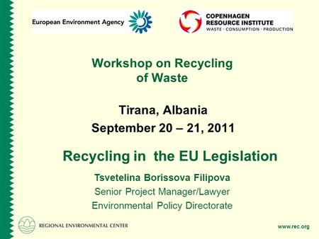 Www.rec.org Workshop on Recycling of Waste Tirana, Albania September 20 – 21, 2011 Tsvetelina Borissova Filipova Senior Project Manager/Lawyer Environmental.