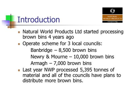 Introduction Natural World Products Ltd started processing brown bins 4 years ago Operate scheme for 3 local councils: Banbridge – 8,500 brown bins Newry.