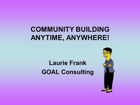 COMMUNITY BUILDING ANYTIME, ANYWHERE! Laurie Frank GOAL Consulting.