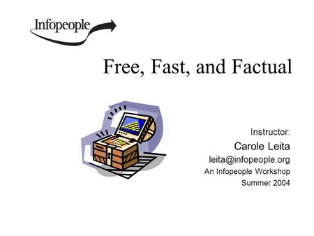 Free, Fast, and Factual Instructor: Carole Leita An Infopeople Workshop Summer 2004.