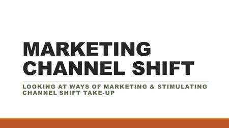MARKETING CHANNEL SHIFT LOOKING AT WAYS OF MARKETING & STIMULATING CHANNEL SHIFT TAKE-UP.
