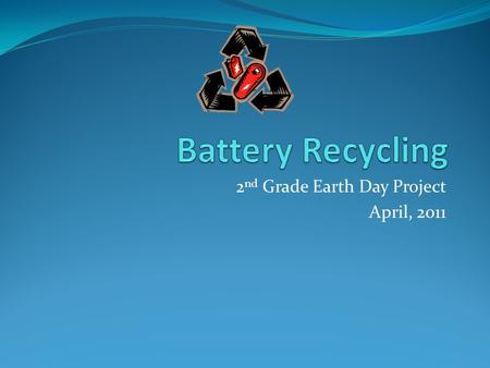 2 nd Grade Earth Day Project April, 2011 This year 2 nd Grade learned about the dangers of putting batteries into landfills.