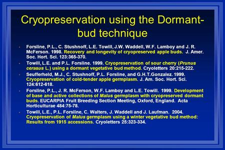 Cryopreservation using the Dormant- bud technique Forsline, P.L., C. Stushnoff, L.E. Towill, J.W. Waddell, W.F. Lamboy and J. R. McFerson. 1998. Recovery.