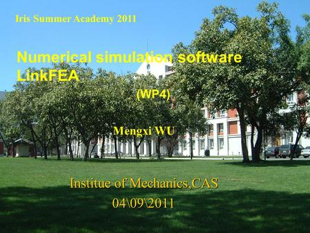 1 Numerical simulation software LinkFEA Iris Summer Academy 2011 Mengxi WU Institue of Mechanics,CAS 04\09\2011 (WP4)