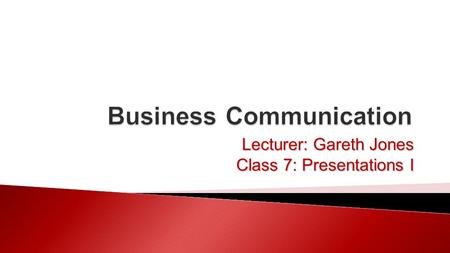 Lecturer: Gareth Jones Class 7: Presentations I.  Types of presentations  The communication process  Planning and structure 01/11/20152Business Communication.