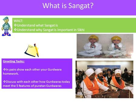 WALT:  Understand what Sangat is  Understand why Sangat is important in Sikhi Greeting Tasks:  In pairs show each other your Gurdwara homework.  Discuss.
