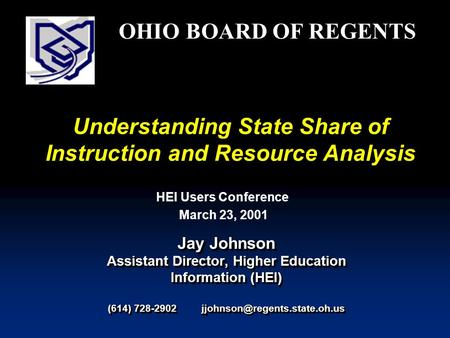 Understanding State Share of Instruction and Resource Analysis Jay Johnson Assistant Director, Higher Education Information (HEI) (614) 728-2902