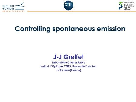 1 Controlling spontaneous emission J-J Greffet Laboratoire Charles Fabry Institut d'Optique, CNRS, Université Paris Sud Palaiseau (France)
