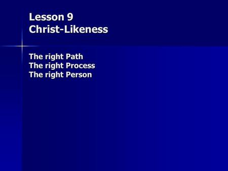 Lesson 9 Christ-Likeness The right Path The right Process The right Person.