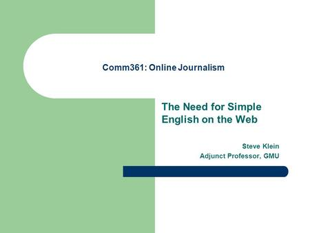 Comm361: Online Journalism The Need for Simple English on the Web Steve Klein Adjunct Professor, GMU.