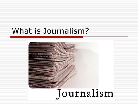 What is Journalism?. Journalism Journalism is a form of writing that tells people about things that really happened, but that they might not have known.