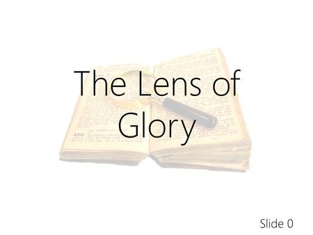Slide 0 The Lens of Glory. Slide 27 Is there a biblical linkage between Christ and the glory of God? Since the Bible is Christ-oriented, Christ- centered.