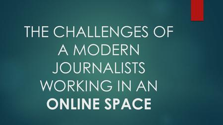 THE CHALLENGES OF A MODERN JOURNALISTS WORKING IN AN ONLINE SPACE.