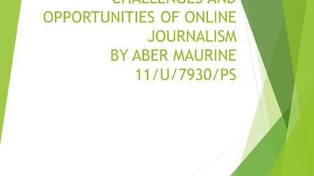 CHALLENGES AND OPPORTUNITIES OF ONLINE JOURNALISM BY ABER MAURINE 11/U/7930/PS.