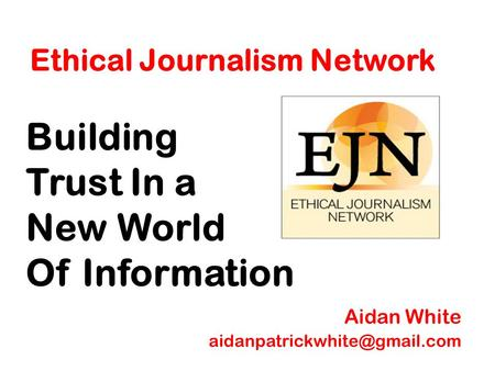 Ethical Journalism Network Building Trust In a New World Of Information Aidan White