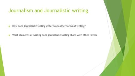Journalism and Journalistic writing  How does journalistic writing differ from other forms of writing?  What elements of writing does journalistic writing.