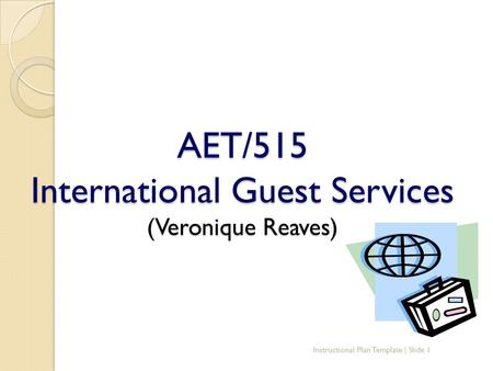 AET/515 International Guest Services (Veronique Reaves) Instructional Plan Template | Slide 1.