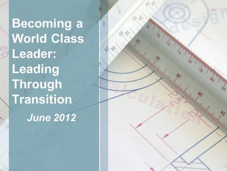 Becoming a World Class Leader: Leading Through Transition June 2012.