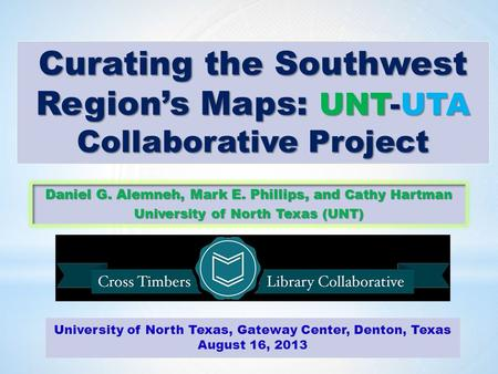 Curating the Southwest Region's Maps: UNT-UTA Collaborative Project Daniel G. Alemneh, Mark E. Phillips, and Cathy Hartman University of North Texas (UNT)