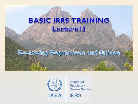 IAEA International Atomic Energy Agency. IAEA Outline Learning Objectives Introduction IRRS review of regulations and guides Relevant safety standards.