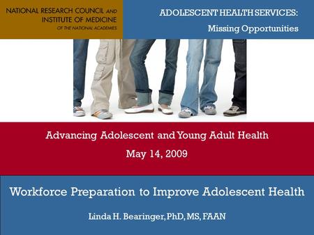ADOLESCENT HEALTH SERVICES: Missing Opportunities Advancing Adolescent and Young Adult Health May 14, 2009 Workforce Preparation to Improve Adolescent.