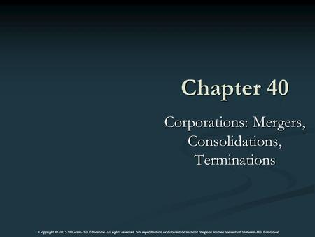 Chapter 40 Corporations: Mergers, Consolidations, Terminations Copyright © 2015 McGraw-Hill Education. All rights reserved. No reproduction or distribution.