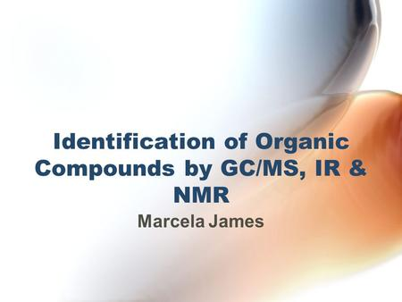Identification of Organic Compounds by GC/MS, IR & NMR Marcela James.