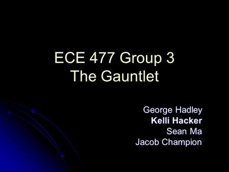 ECE 477 Group 3 The Gauntlet George Hadley Kelli Hacker Sean Ma Jacob Champion.
