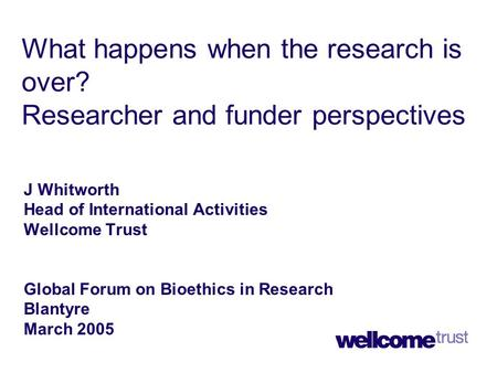 What happens when the research is over? Researcher and funder perspectives J Whitworth Head of International Activities Wellcome Trust Global Forum on.
