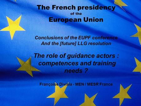The French presidency of the European Union Conclusions of the EUPF conference And the [future] LLG resolution The role of guidance actors : competences.