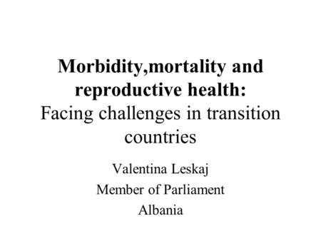 Morbidity,mortality and reproductive health: Facing challenges in transition countries Valentina Leskaj Member of Parliament Albania.