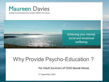 Why Provide Psycho-Education ? For Adult Survivors of Child Sexual Abuse. 1 st September 2014.