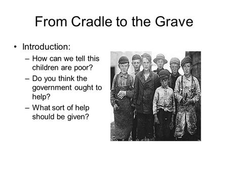 From Cradle to the Grave Introduction: –How can we tell this children are poor? –Do you think the government ought to help? –What sort of help should be.