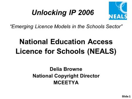 "Unlocking IP 2006 ""Emerging Licence Models in the Schools Sector"" National Education Access Licence for Schools (NEALS) Delia Browne National Copyright."