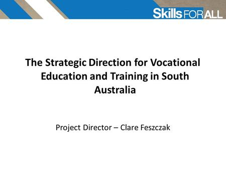 Skills For All The Strategic Direction for Vocational Education and Training in South Australia Project Director – Clare Feszczak.