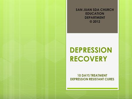 DEPRESSION RECOVERY 10 DAYS TREATMENT DEPRESSION RESISTANT CURES SAN JUAN SDA CHURCH EDUCATION DEPARTMENT © 2012.
