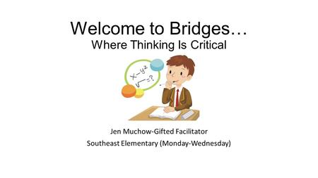 Welcome to Bridges… Where Thinking Is Critical Jen Muchow-Gifted Facilitator Southeast Elementary (Monday-Wednesday)