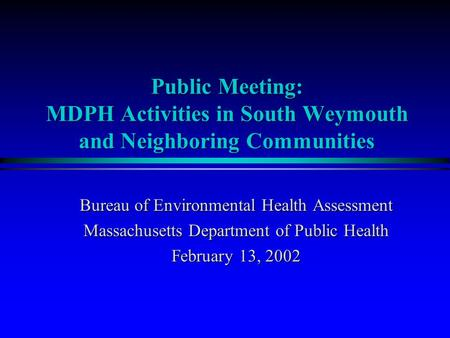 Bureau of Environmental Health Assessment Massachusetts Department of Public Health February 13, 2002 Public Meeting: MDPH Activities in South Weymouth.