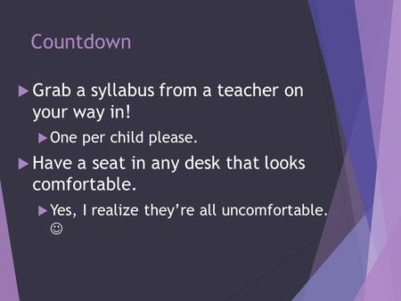 Countdown  Grab a syllabus from a teacher on your way in!  One per child please.  Have a seat in any desk that looks comfortable.  Yes, I realize they're.