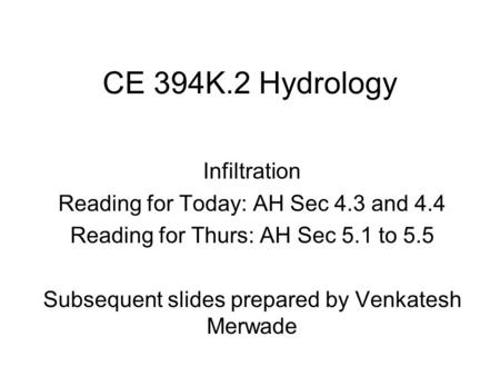 CE 394K.2 Hydrology Infiltration Reading for Today: AH Sec 4.3 and 4.4 Reading for Thurs: AH Sec 5.1 to 5.5 Subsequent slides prepared by Venkatesh Merwade.