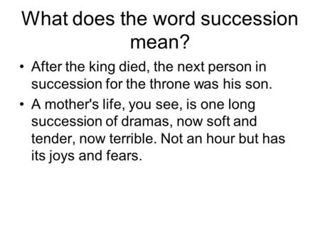 What does the word succession mean? After the king died, the next person in succession for the throne was his son. A mother's life, you see, is one long.