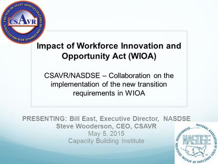 PRESENTING: Bill East, Executive Director, NASDSE Steve Wooderson, CEO, CSAVR May 5, 2015 Capacity Building Institute – Impact of Workforce Innovation.
