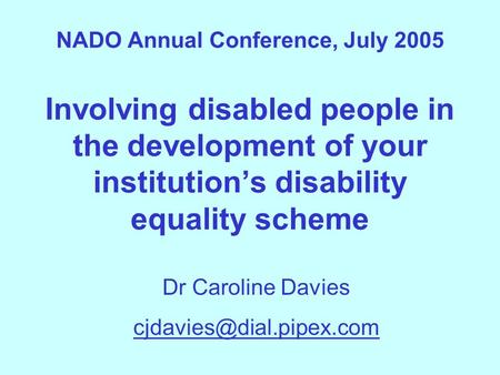NADO Annual Conference, July 2005 Involving disabled people in the development of your institution's disability equality scheme Dr Caroline Davies