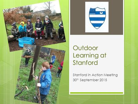 Outdoor Learning at Stanford Stanford in Action Meeting 30 th September 2015.